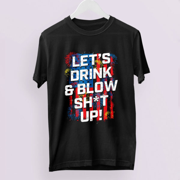 Let's Drink Blow shit up shirt