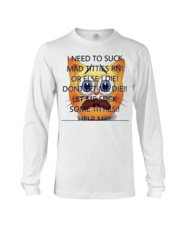 I Need To Suck Mad Titties Rn Or Else I Die Dont Let Me Die Let Me Suck Some Titties Help Me Shirt