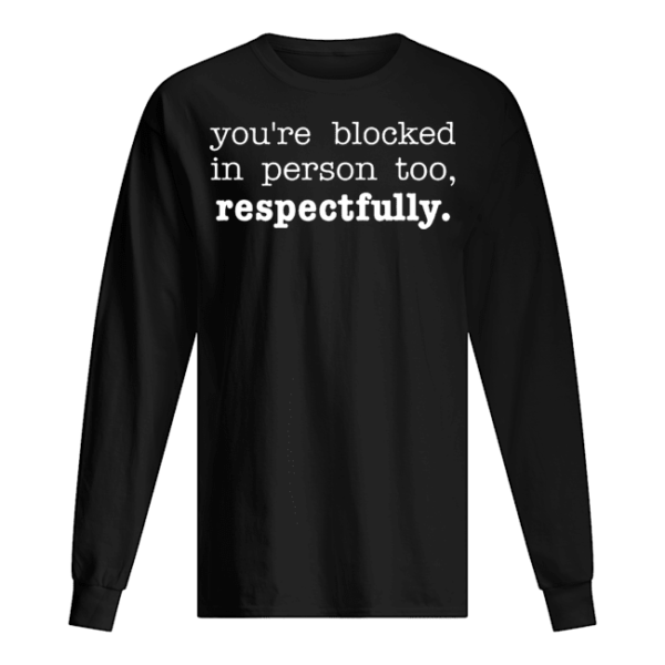 You're Blocked In Person Too Respectfully Shirt