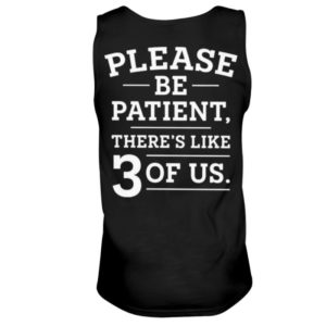 Please Be Patient There's Like 3 Of Us Shirt