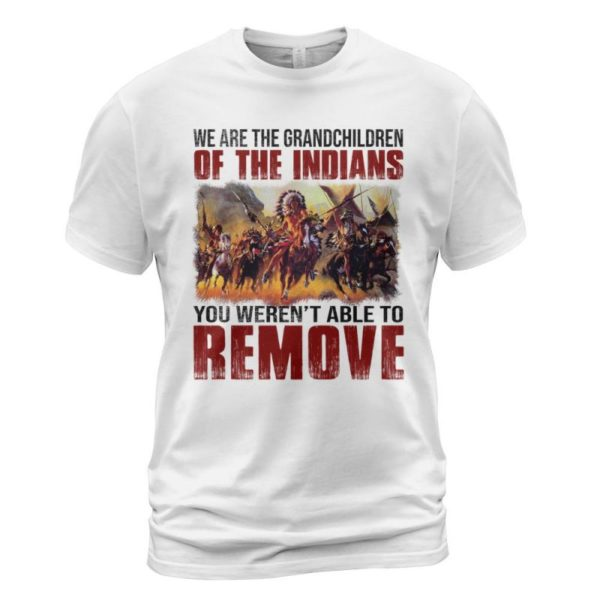 We Are The Grandchildren Of The Indians You Weren't Able To Remove Shirt