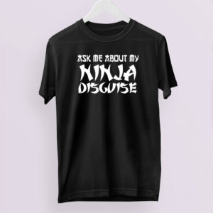 Ask Me About My Ninja Disguise T-Shirt, LS, Hoodie