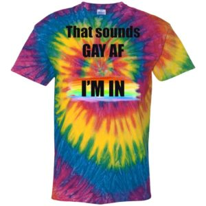 That Sounds GAY AF I_m In Tie Dye shirt