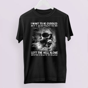 I Want To Be Cuddled But I Also Want To Be Left The Hell Alone Being Crazy Is Hard t-shirt