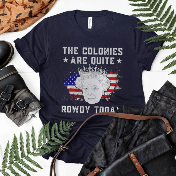 Queen Elizabeth Ii The Colonies Are Quite Rowdy Today 4Th Of July Shirt