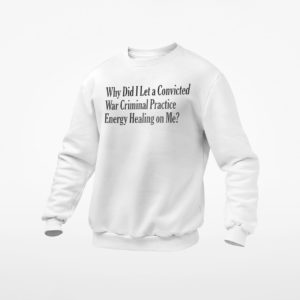 Why Did I Let A Convicted War Criminal Practice Energy Healing On Me T-shirt, ls, hoodie