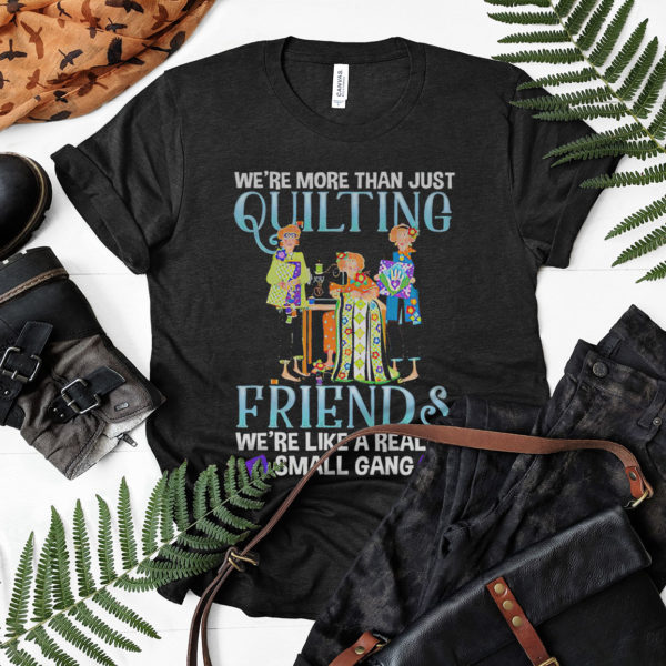 We're more than just quilting friends we're like really small gang shirt, ls, hoodie