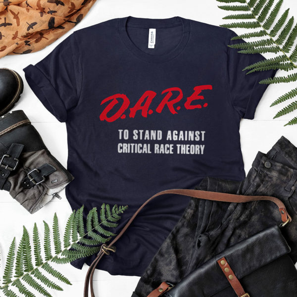 DARE To Stand Against Critical Race Theory T-shirt, LS, Hoodie