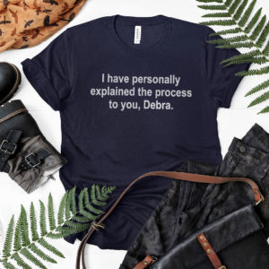 I Have Personally Explained The Process To You Debra Shirt, ls, hoodie