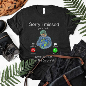 Hot Sorry I Missed Your Call Save Our Earth From The Corona Virus Shirt, ls, hoodie