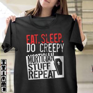 Eat Sleep Do Creepy Mortician Stuff Repeat Shirt, ls, hoodie