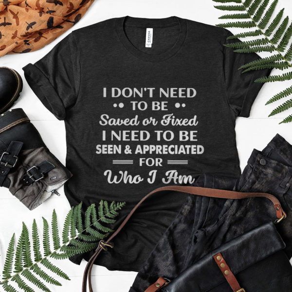 I Don't need To Be Saved Or Fixed I Need To Be Seen And Appreciated For Who I Am Shirt, ls, hoodie