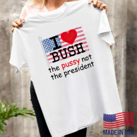 I Love Bush The Pussy Not The President Shirt, ls, hoodie