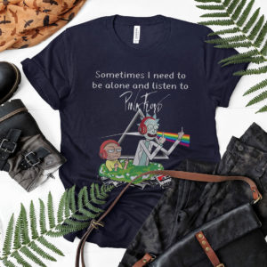 Rick And Morty Sometimes I Need To Be Alone And Listen To Pink Floyd Shirt, ls, hoodie