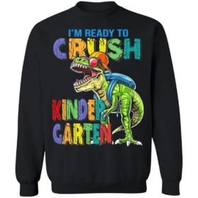 I'm ready to crush kindergarten dinosaur shirt, ls, hoodie