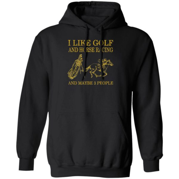 Like Golf And Horse Racing And Maybe 3 People Shirt, ls, hoodie