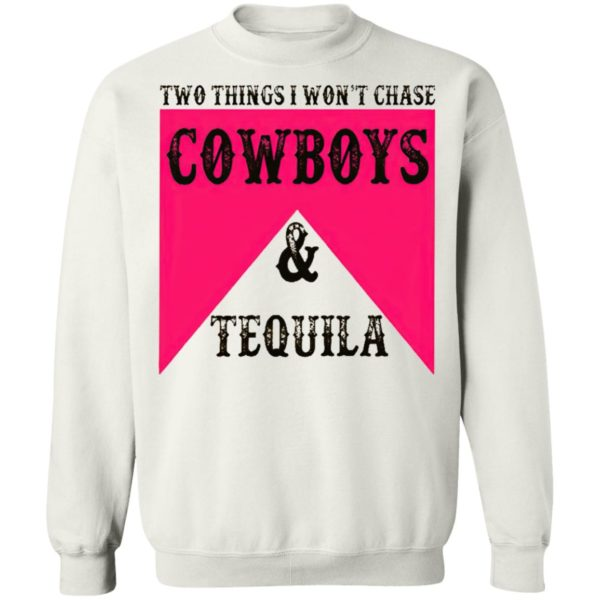 Two Things I Won't Chase Cowboys Tequila Shirt, hoodie