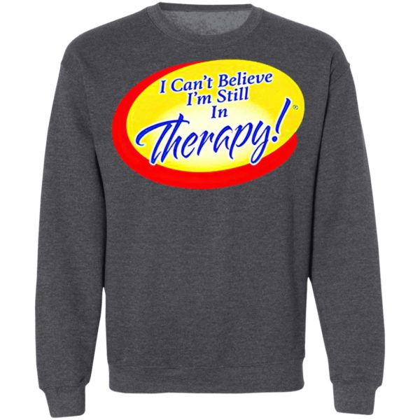 I Can't Believe I'm Still In Therapy Shirt, hoodie