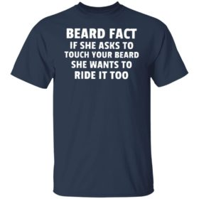 Beard fact if she asks to touch your beard she wants to ride it too T-shirt, hoodie