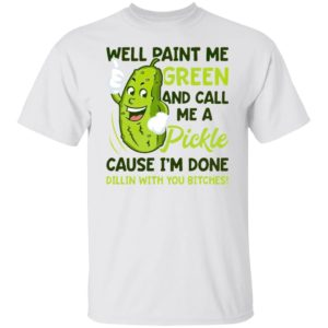 WELL Paint Me Green And Call Me A Pickle Bitches T-Shirt, ladies tee