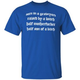 Born In A Graveyard Raised By A Witch Half Motherfucker Half Son Dave Show No Mercy Shirt