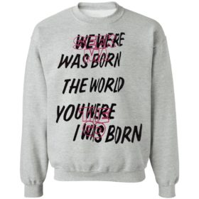 We Were Was Born The The World You Were The Go I Was Born Julicorn Seek Ma Shirt