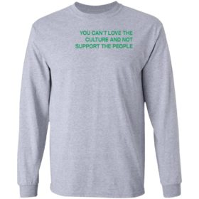 You Can't Love The Culture And Not Support The People T-Shirt