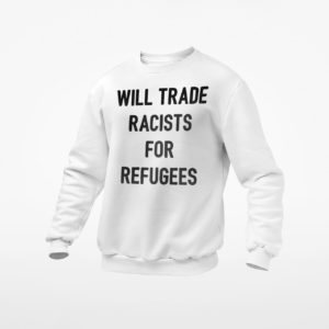 Will Trade Racists For Refugees T-shirt, LS, Hoodie