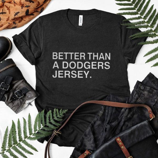 Better than a dodgers jersey shirt, ls, hoodie