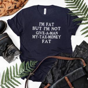 Im Fat But Im Not Give A Man My Tax Money Fat Shirt, LS, Hoodie