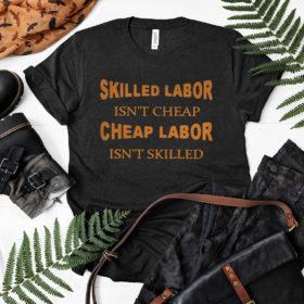Skilled labor isn't cheap cheap labor isn't skilled shirt, ls, hoodie