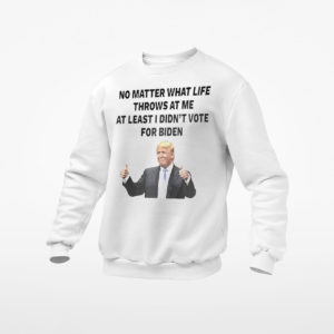 Trump no matter what life throws at me at least I didn't vote for biden t-shirt