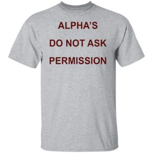 Alpha's Do Not Ask Permission Shirt, Hoodie