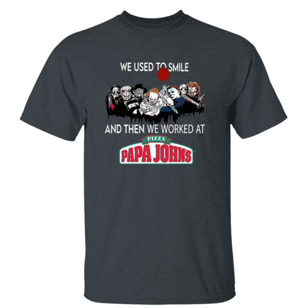 Dark Heather T Shirt Horror Nice we used to smile and then we worked at pizza papa johns shirt