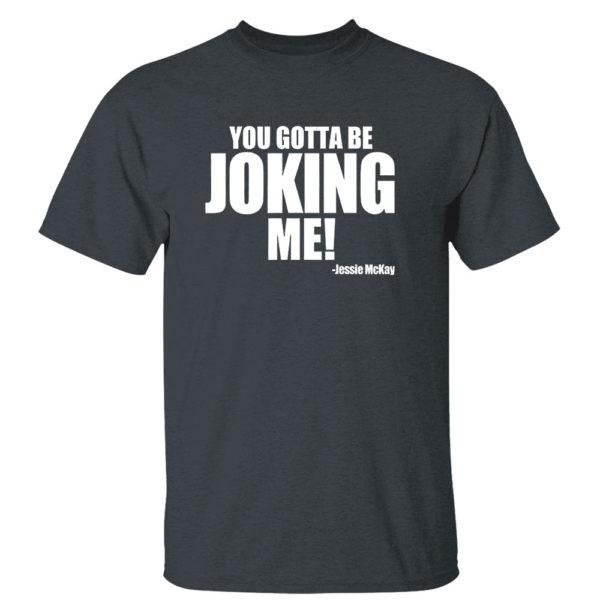 Dark Heather T Shirt You Gotta Be Joking Me Jessie Mckay Shirt