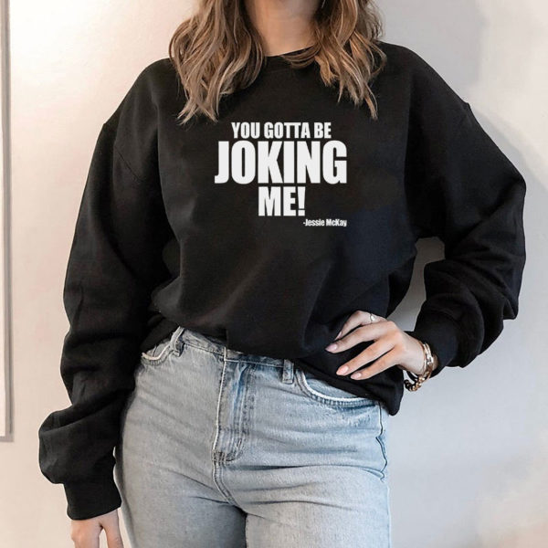 Hoodie You Gotta Be Joking Me Jessie Mckay Shirt