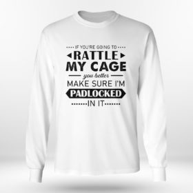 Longsleeve shirt Funny If Youre Going to Rattle My Cage You better Make Sure Im Padlocked In It Shirt