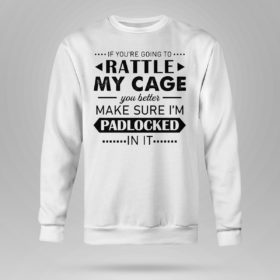 Sweetshirt Funny If Youre Going to Rattle My Cage You better Make Sure Im Padlocked In It Shirt