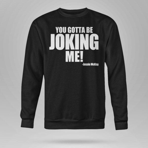 Sweetshirt You Gotta Be Joking Me Jessie Mckay Shirt