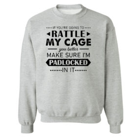 Sweetshirt sport grey Funny If Youre Going to Rattle My Cage You better Make Sure Im Padlocked In It Shirt