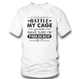 T Shirt Funny If Youre Going to Rattle My Cage You better Make Sure Im Padlocked In It Shirt