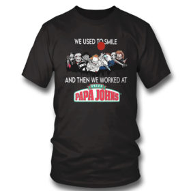 T Shirt Horror Nice we used to smile and then we worked at pizza papa johns shirt
